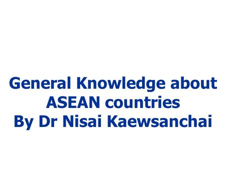 General Knowledge about ASEAN countries By Dr Nisai Kaewsanchai.