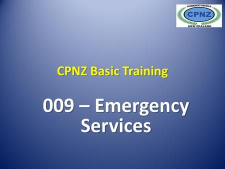 CPNZ Basic Training 009 – Emergency Services. Generally when the term 'Emergency Services' is used, people usually think of Police Fire Ambulance Each.