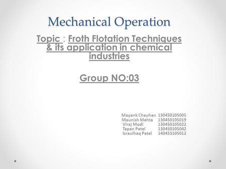 Mechanical Operation Topic : Froth Flotation Techniques & its application in chemical industries Group NO:03 Mayank Chauhan 130450105005 Maunish Mehta.