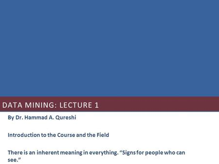 "DATA MINING: LECTURE 1 By Dr. Hammad A. Qureshi Introduction to the Course and the Field There is an inherent meaning in everything. ""Signs for people."