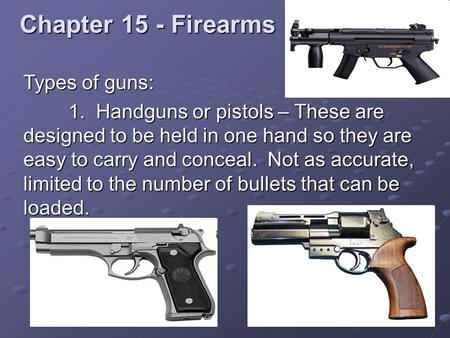 Chapter 15 - Firearms Types of guns: 1. Handguns or pistols – These are designed to be held in one hand so they are easy to carry and conceal. Not as accurate,