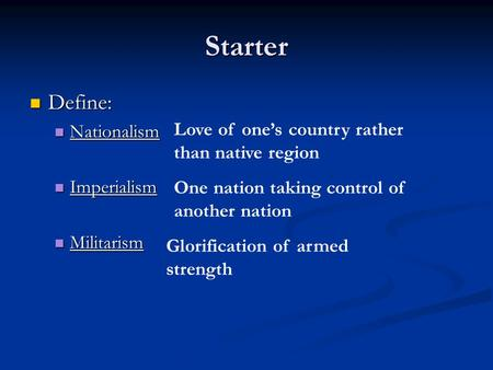 Starter Define: Define: Nationalism Nationalism Imperialism Imperialism Militarism Militarism Love of one's country rather than native region One nation.
