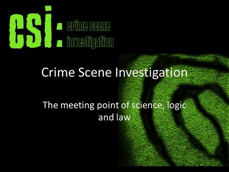 Crime Scene Investigation The meeting point of science, logic and law.