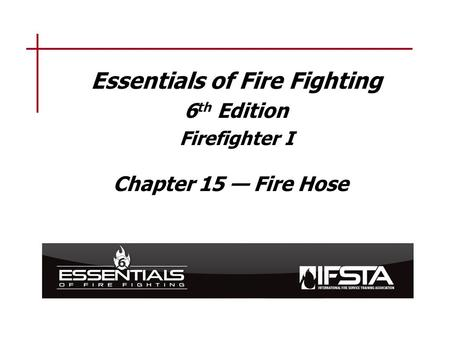 Essentials of Fire Fighting 6 th Edition Firefighter I Chapter 15 — Fire Hose.
