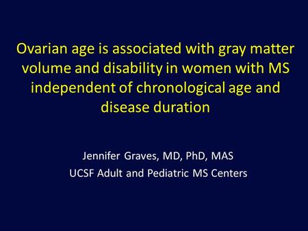 Ovarian age is associated with gray matter volume and disability in women with MS independent of chronological age and disease duration Jennifer Graves,
