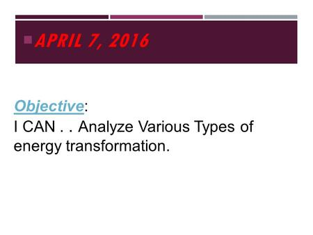  APRIL 7, 2016 Objective: I CAN.. Analyze Various Types of energy transformation.