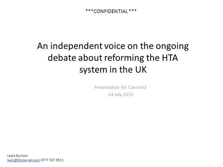 An independent voice on the ongoing debate about reforming the HTA system in the UK Presentation for Cancer52 14 July 2015 Leela Barham