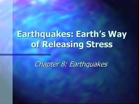 Earthquakes: Earth's Way of Releasing Stress Chapter 8: Earthquakes.