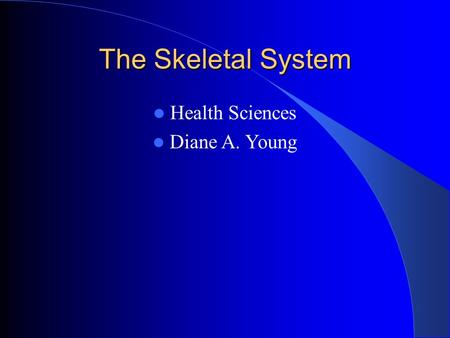 The Skeletal System Health Sciences Diane A. Young.
