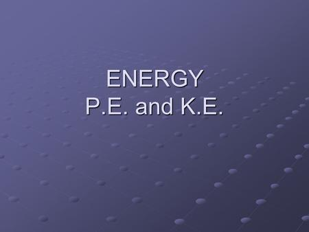 ENERGY P.E. and K.E. Nature of Energy Energy is all around you! You can hear energy as sound. You can see energy as light. And you can feel it as wind.