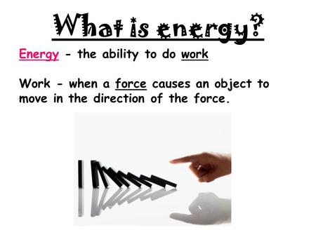 What is energy? Energy - the ability to do work Work - when a force causes an object to move in the direction of the force.