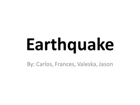 Earthquake By: Carlos, Frances, Valeska, Jason. What is an Earthquake? Earthquake – Is the vibration of Earth produced by the rapid release of energy.
