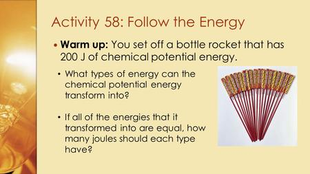 Warm up: You set off a bottle rocket that has 200 J of chemical potential energy. Activity 58: Follow the Energy What types of energy can the chemical.
