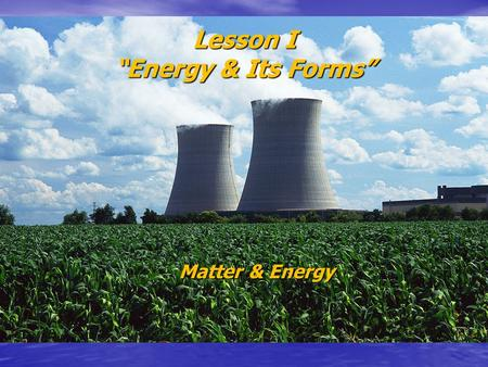 "Lesson I ""Energy & Its Forms"" Matter & Energy. S.W.B.A.T. Relate energy to work Relate energy to work Discuss kinetic and gravitational energy and the."