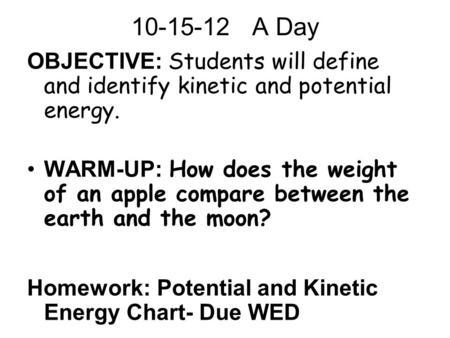 10-15-12 A Day OBJECTIVE: Students will define and identify kinetic and potential energy. WARM-UP: How does the weight of an apple compare between the.