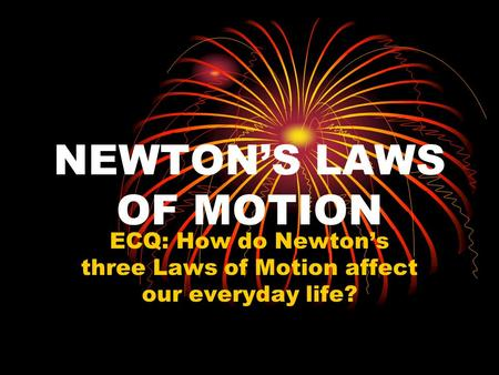 NEWTON'S LAWS OF MOTION ECQ: How do Newton's three Laws of Motion affect our everyday life?