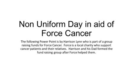 Non Uniform Day in aid of Force Cancer The following Power Point is by Harrison Lynn who is part of a group raising funds for Force Cancer. Force is a.