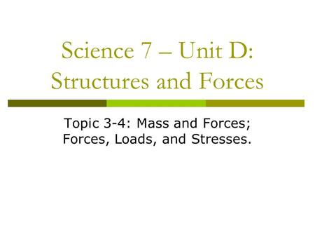 Science 7 – Unit D: Structures and Forces Topic 3-4: Mass and Forces; Forces, Loads, and Stresses.