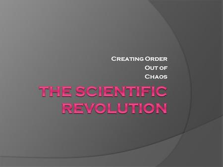 Creating Order Out of Chaos. Beginning of the Scientific Revolution  Developed out of advances in math and science during late 1500s and early 1600s.