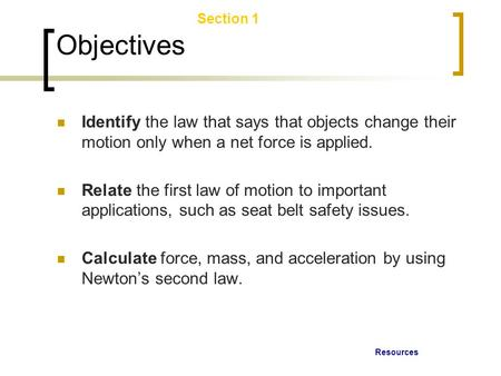 Resources Section 1 Laws of Motion Objectives Identify the law that says that objects change their motion only when a net force is applied. Relate the.