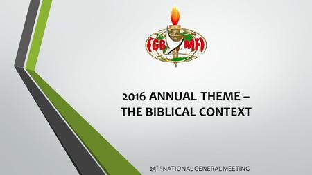 2016 ANNUAL THEME – THE BIBLICAL CONTEXT 25 TH NATIONAL GENERAL MEETING.