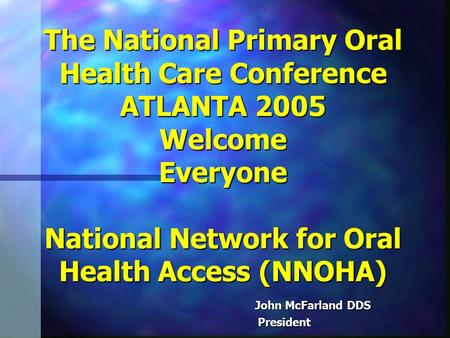 The National Primary Oral Health Care Conference ATLANTA 2005 Welcome Everyone National Network for Oral Health Access (NNOHA) John McFarland DDS John.