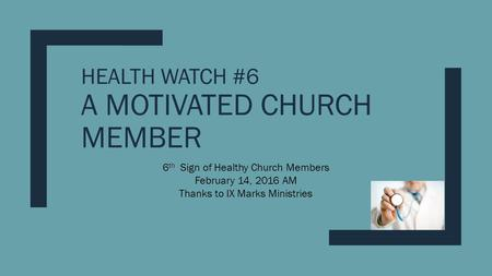 HEALTH WATCH #6 A MOTIVATED CHURCH MEMBER 6 th Sign of Healthy Church Members February 14, 2016 AM Thanks to IX Marks Ministries.