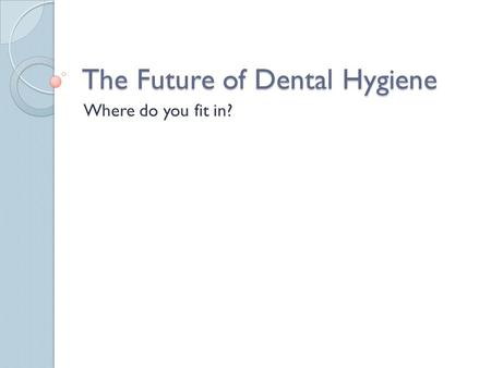 The Future of Dental Hygiene Where do you fit in?.