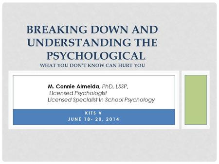 KITS V JUNE 18- 20, 2014 BREAKING DOWN AND UNDERSTANDING THE PSYCHOLOGICAL : WHAT YOU DON'T KNOW CAN HURT YOU M. Connie Almeida, PhD, LSSP, Licensed Psychologist.