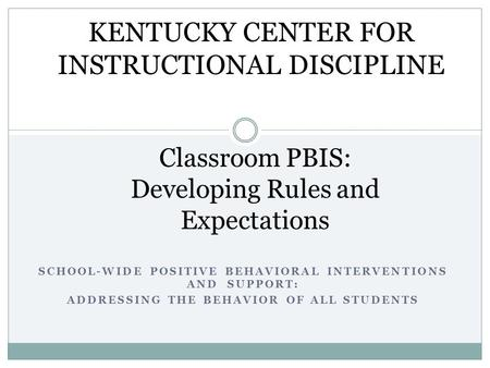 SCHOOL-WIDE POSITIVE BEHAVIORAL INTERVENTIONS AND SUPPORT: ADDRESSING THE BEHAVIOR OF ALL STUDENTS Classroom PBIS: Developing Rules and Expectations KENTUCKY.