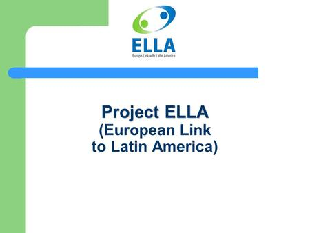 Project ELLA Project ELLA (European Link to Latin America)