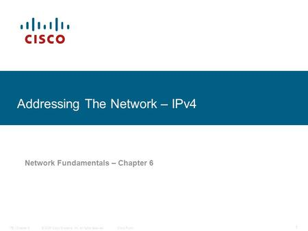© 2006 Cisco Systems, Inc. All rights reserved.Cisco PublicITE I Chapter 6 1 Addressing The Network – IPv4 Network Fundamentals – Chapter 6.