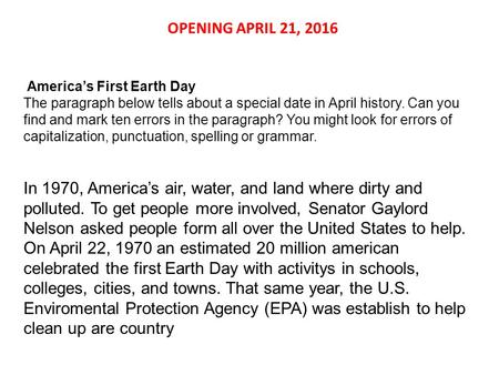 OPENING APRIL 21, 2016 America's First Earth Day The paragraph below tells about a special date in April history. Can you find and mark ten errors in the.