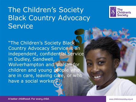"The Children's Society Black Country Advocacy Service ""The Children's Society Black Country Advocacy Service is an independent, confidential service in."