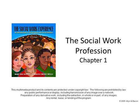 The Social Work Profession Chapter 1 © 2009 Allyn & Bacon This multimedia product and its contents are protected under copyright law. The following are.