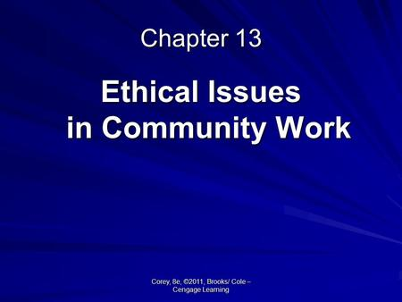 Corey, 8e, ©2011, Brooks/ Cole – Cengage Learning Chapter 13 Ethical Issues in Community Work.