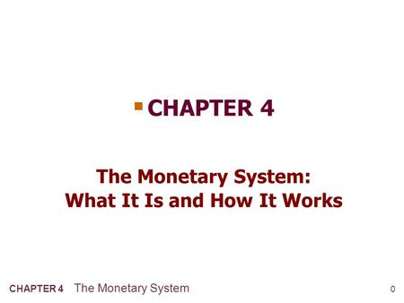 0 CHAPTER 4 The Monetary System The Monetary System: What It Is and How It Works  CHAPTER 4.