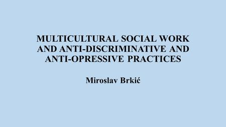 MULTICULTURAL SOCIAL WORK AND ANTI-DISCRIMINATIVE AND ANTI-OPRESSIVE PRACTICES Miroslav Brkić.
