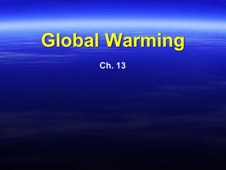 Global Warming Ch. 13. Introduction Is the world getting warmer? If so, are the actions of mankind to blame for earth's temperature increases? What can/should.