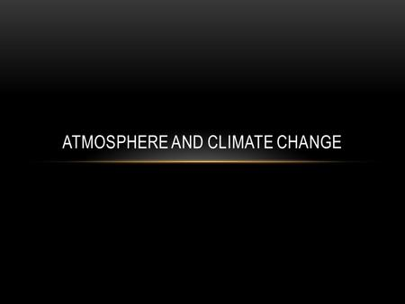 ATMOSPHERE AND CLIMATE CHANGE. CLIMATE AND CLIMATE CHANGE Weather is the state of the atmosphere at a particular place at a particular time. Climate is.