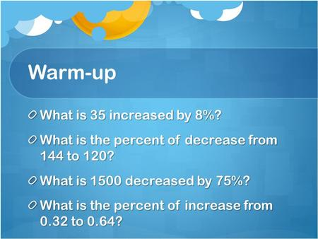 Warm-up What is 35 increased by 8%? What is the percent of decrease from 144 to 120? What is 1500 decreased by 75%? What is the percent of increase from.