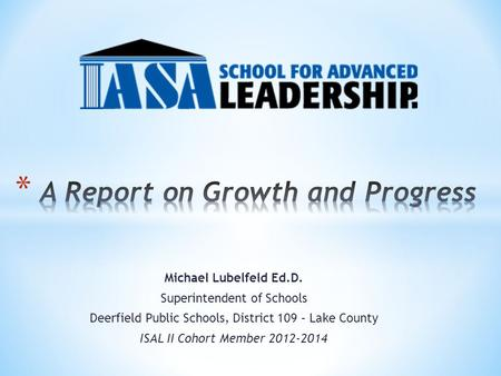 Michael Lubelfeld Ed.D. Superintendent of Schools Deerfield Public Schools, District 109 – Lake County ISAL II Cohort Member 2012-2014.