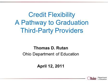 Credit Flexibility A Pathway to Graduation Third-Party Providers Thomas D. Rutan Ohio Department of Education April 12, 2011.