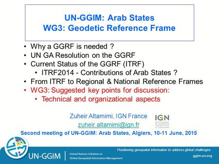 Ggim.un.org Positioning geospatial information to address global challenges UN-GGIM: Arab States WG3: Geodetic Reference Frame Zuheir Altamimi, IGN France.