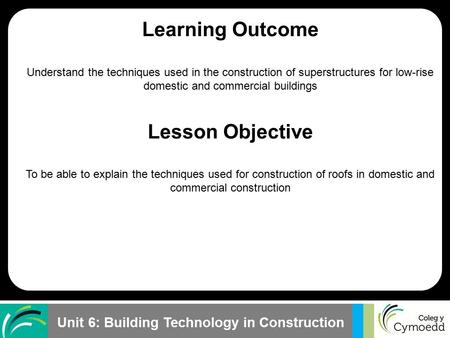 Unit 6: Building Technology in Construction Learning Outcome Understand the techniques used in the construction of superstructures for low-rise domestic.
