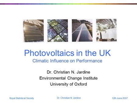 Royal Statistical Society12th June 2007 Dr. Christian N. Jardine Photovoltaics in the UK Climatic Influence on Performance Dr. Christian N. Jardine Environmental.