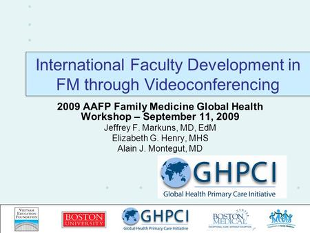 International Faculty Development in FM through Videoconferencing 2009 AAFP Family Medicine Global Health Workshop – September 11, 2009 Jeffrey F. Markuns,