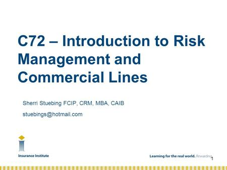C72 – Introduction to Risk Management and Commercial Lines Sherri Stuebing FCIP, CRM, MBA, CAIB 1.