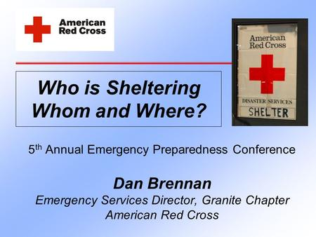 5 th Annual Emergency Preparedness Conference Dan Brennan Emergency Services Director, Granite Chapter American Red Cross Who is Sheltering Whom and Where?