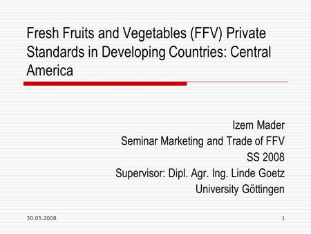 30.05.20081 Fresh Fruits and Vegetables (FFV) Private Standards in Developing Countries: Central America Izem Mader Seminar Marketing and Trade of FFV.
